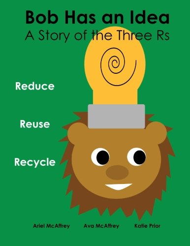 Read Online Bob Has an Idea: A Story of the Three Rs: Reduce, Reuse, Recycle (Volume 1) PDF