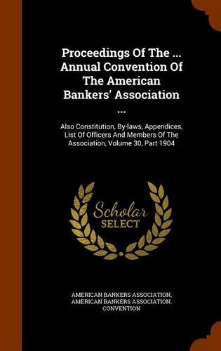 Proceedings Of The ... Annual Convention Of The American Bankers' Association ...: Also Constitution, By-laws, Appendices, List Of Officers And Members Of The Association, Volume 30, Part 1904 pdf epub