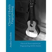 Classical Ukulele Fingerpicking: Classical Transcriptions for Fingerpicking GCEA Ukulele