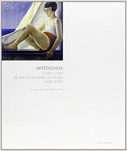 Artedonna. Cento anni di arte femminile in Sicilia 1850-1950 ...