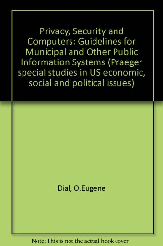 Privacy, Security and Computers: Guidelines for Municipal and Other Public Information Systems (Praeger special studies in U.S. economic, social, and political issues)