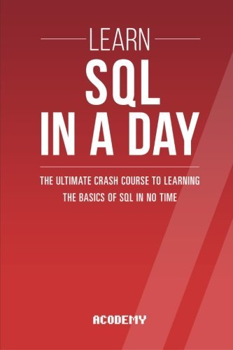 Sql: Learn SQL In A DAY! - The Ultimate Crash Course to Learning the Basics of SQL In No Time (SQL, SQL Course, SQL Development, SQL Books) by Acodemy (2015-09-09)