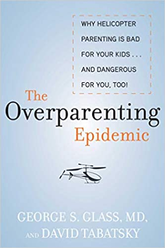 Too! and Dangerous for You The Overparenting Epidemic: Why Helicopter Parenting Is Bad for Your Kids