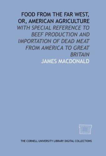 Download Food from the far West, or, American agriculture: with special reference to beef production and importation of dead meat from America to Great Britain PDF