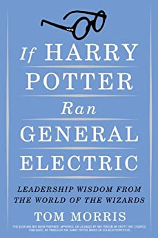 If Harry Potter Ran General Electric: Leadership Wisdom from the World of the Wizards by [Morris, Tom]