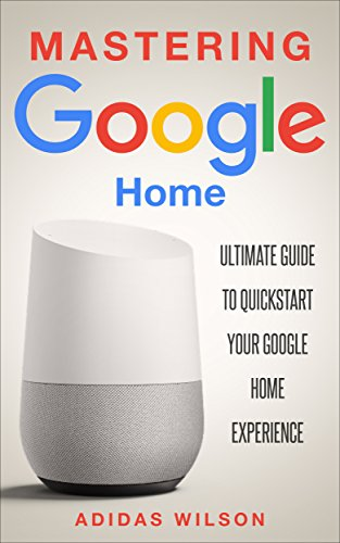 Mastering Google Home : Ultimate Guide To Quickstart Your