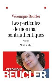 Les particules de mon mari sont authentiques : roman, Beucler, Véronique