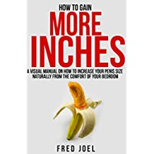 HOW TO GAIN MORE INCHES: A Visual Manual on How to Increase Your Penis Size Naturally From The Comfort Of Your Bedroom  Included: Untold Secrets Of Adding More Inches
