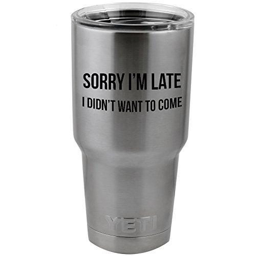 """Funny Sorry I'm Late I Didn't Want To Come 8"""" Vinyl Sticker Decal for Yeti Mug Cup Thermos Pint Glass (4"""" Wide - DECAL ONLY, NO CUP) (8"""" BLACK)"""