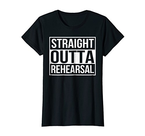 Womens Straight Outta Rehearsal   Theatre Shirts   Theatre Gifts Medium Black