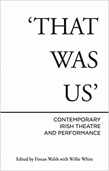 That Was Us: Contemporary Irish Theatre and Performance