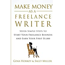 Make Money As A Freelance Writer: 7 Simple Steps to Start Your Freelance Writing Business and Earn Your First $1,000