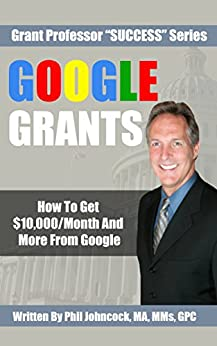 GOOGLE GRANTS: How To Get $10,000/Month And More From Google (Grant Professor Success Series, Book 4) by [Johncock, Phil]