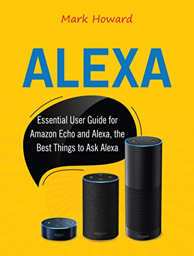 Alexa: Essential User Guide for Amazon Echo and Alexa, the Best Things to Ask Alexa