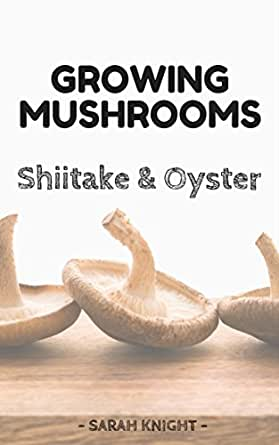 Growing shiitake and oyster mushrooms beginner 39 s reference guide for growing shiitake and - Growing oyster mushrooms profit ...