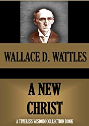 A NEW CHRIST (WALLACE WATTLES TIMELESS WISDOM COLLECTION Book 4)