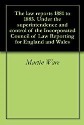 The law reports 1881 to 1885. Under the superintendence and control of the Incorporated Council of Law Reporting for England and Wales