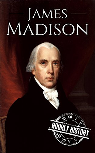 James Madison: A Life From Beginning to End (Biographies of US Presidents Book 4)
