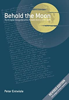 Behold the Moon: The European Occupation of the Dunedin District 1770-1848 by [Entwisle, Peter]