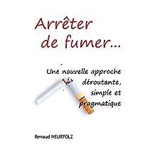 Arrêter de fumer…: Une nouvelle approche déroutante, simple et pragmatique (French Edition)