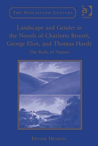 Download Landscape and Gender in the Novels of Charlotte Brontë, George Eliot, and Thomas Hardy: The Body of Nature (The Nineteenth Century Series) Pdf