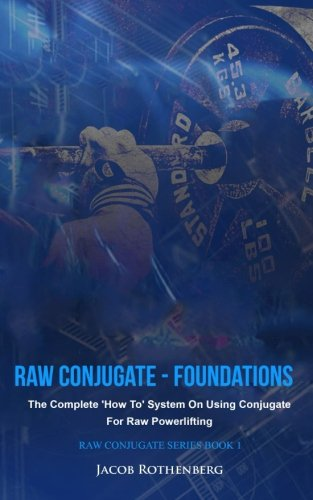 Raw Conjugate - Foundations: The Complete 'How To' System On Using Conjugate For Raw Powerlifting (Raw Conjugate Series, Band 1)