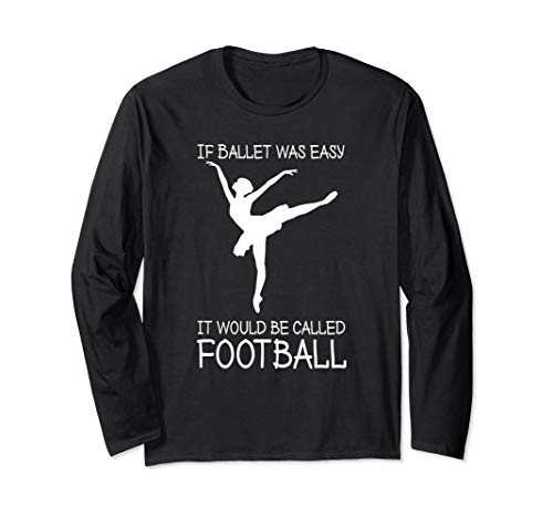 If Ballet Was Easy It Would Be Called Football, for dancers Long Sleeve T-Shirt (Dancer Long Sleeve Shirt)