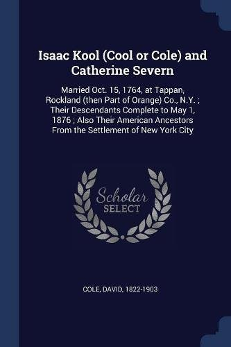 Isaac Kool (Cool or Cole) and Catherine Severn: Married Oct. 15, 1764, at Tappan, Rockland (then Part of Orange) Co., N.Y. ; Their Descendants ... From the Settlement of New York City ebook