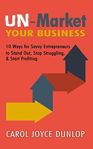 UN-Market Your Business: 10 Ways for Savvy Entrepreneurs to  Stand Out, Stop Struggling, and Start Profiting