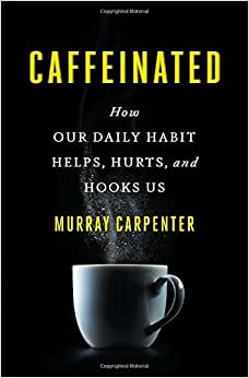 Caffeinated How Our Daily Habit Helps Hurts And Hooks Us