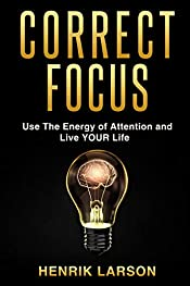 Correct Focus: Use The Energy of Attention and Live YOUR Life (Attention Management)