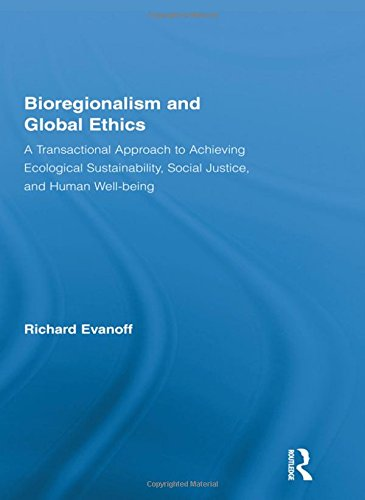 Bioregionalism and Global Ethics: A Transactional Approach to Achieving Ecological Sustainability, Social Justice, and H