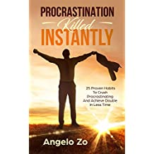 Procrastination Killed Instantly: 25 Proven Habits To Crush Procrastinating And Achieve Double In Less Time