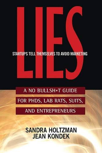 Lies Startups Tell Themselves to Avoid Marketing: A No Bullsh*t Guide for Ph.D.s, Lab Rats, Suits and Entrepreneurs