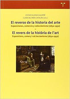 El Reverso De La Historia Del Arte. Exposiciones, Comercio Y Coleccionismo (1850-1950). El Revers De La Història De L'art. Exposicions, Comerç I ... Descargar ebooks PDF
