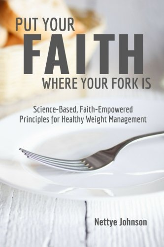 Put Your Faith Where Your Fork Is: Science-Based, Faith-Empowered Principles For Healthy Weight Management (The Struggle