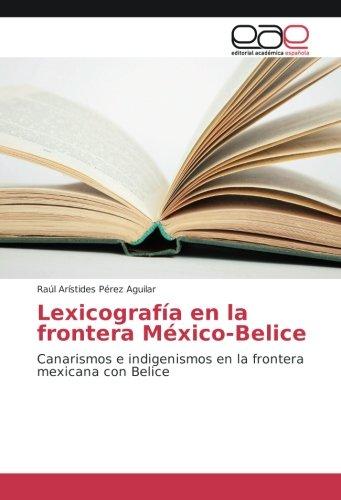 Lexicografia en la frontera Mexico-Belice: Canarismos e indigenismos en la frontera mexicana con Belice (Spanish Edition) [Raul Aristides Perez Aguilar] (Tapa Blanda)