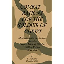 Combat Rations For The Soldier Of Christ: Meditation for the Serious Christian From A Military Mindset Book 1 (Combat Rations For The Soldier Of Christ ... Serious Christian From A Military Mindset)