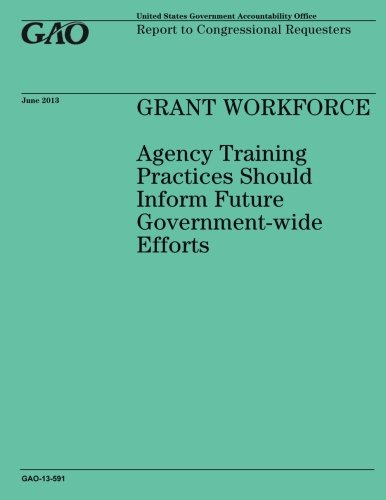 GRANT WORKFORCE Agency Training Practices Should Inform Future Government-wide Efforts pdf