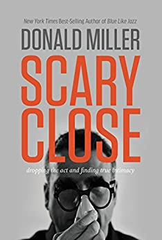 Scary Close: Dropping the Act and Finding True Intimacy by [Miller, Donald]