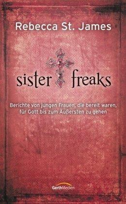 Sister Freaks: Berichte von jungen Frauen, die bereit waren, für Gott bis zum Äußersten zu gehen