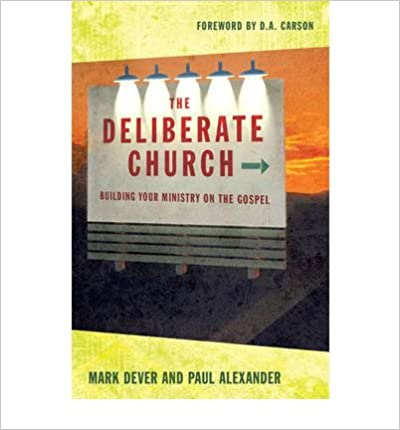 [ THE DELIBERATE CHURCH: BUILDIING YOUR MINISTRY ON THE GOSPEL ] By Dever, Mark ( Author) 2005 [ ]