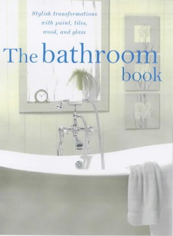 Read Online The Bathroom Book: Stylish Transformations with Paint, Tiles, Wood and Glass pdf