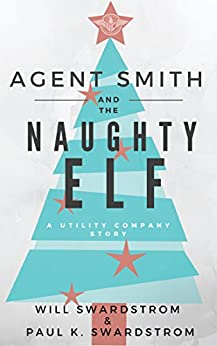 Agent Smith and the Naughty Elf: A Utility Company Story by [Swardstrom, Will, Swardstrom, Paul K.]