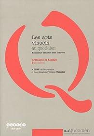 Les arts visuels au quotidien : Rencontre sensible avec l'oeuvre - primaire et collège (1Cédérom) par Philippe Thémiot