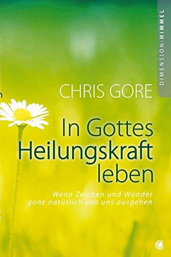 In Gottes Heilungskraft leben: Wenn Zeichen und Wunder ganz natürlich von uns ausgehen (German Edition) (Chris Gore Walking In Supernatural Healing Power)