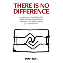 There Is No Difference: An Argument for the Abolition of the Indian Reserve System and Special Race-Based Laws and Entitlements for Canada's Indians.