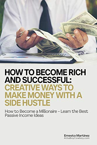How to Become Rich and Successful: Creative Ways to Make Money with a Side Hustle: How to Become a Millionaire - Learn the Best Passive Income Ideas (Entrepreneurship Book 1)