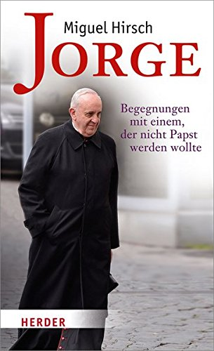 Jorge: Begegnungen mit einem, der nicht Papst werden wollte
