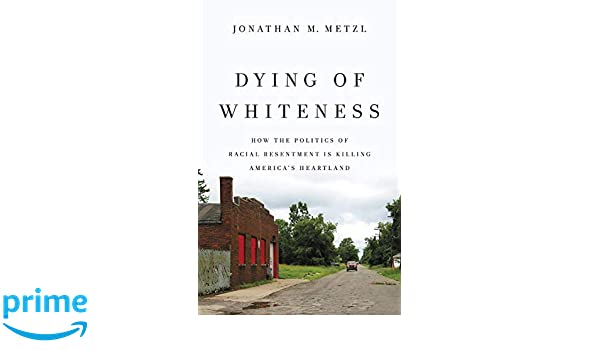Dying of Whiteness: How the Politics of Racial Resentment is Killing Americas Heartland: Amazon.es: Jonathan M. Metzl: Libros en idiomas extranjeros